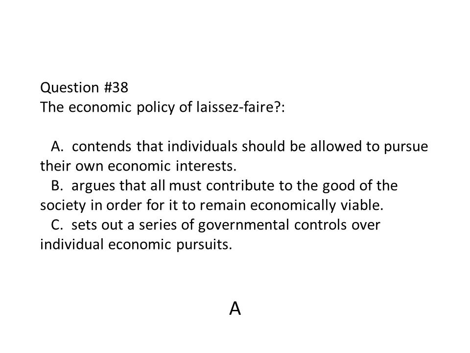 Question #38 The economic policy of laissez-faire?: A. contends that individuals should be allowed to pursue their own economic interests. B. argues t