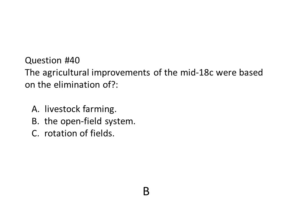 Question #40 The agricultural improvements of the mid-18c were based on the elimination of?: A. livestock farming. B. the open-field system. C. rotati