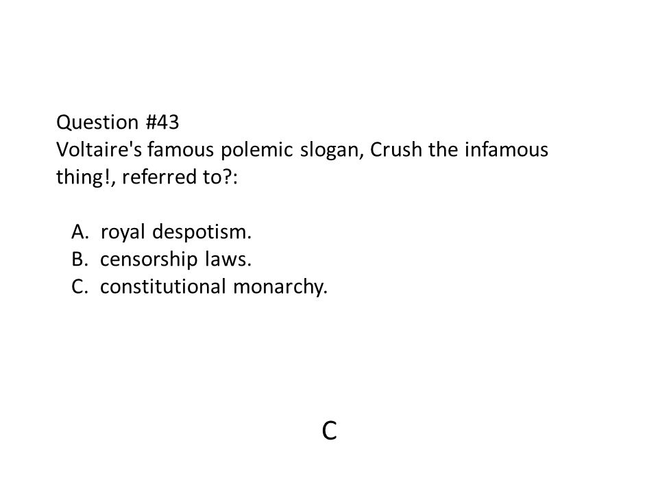 Question #43 Voltaire's famous polemic slogan, Crush the infamous thing!, referred to?: A. royal despotism. B. censorship laws. C. constitutional mona