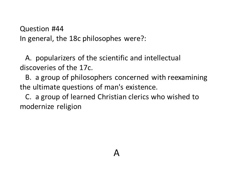 Question #44 In general, the 18c philosophes were?: A. popularizers of the scientific and intellectual discoveries of the 17c. B. a group of philosoph