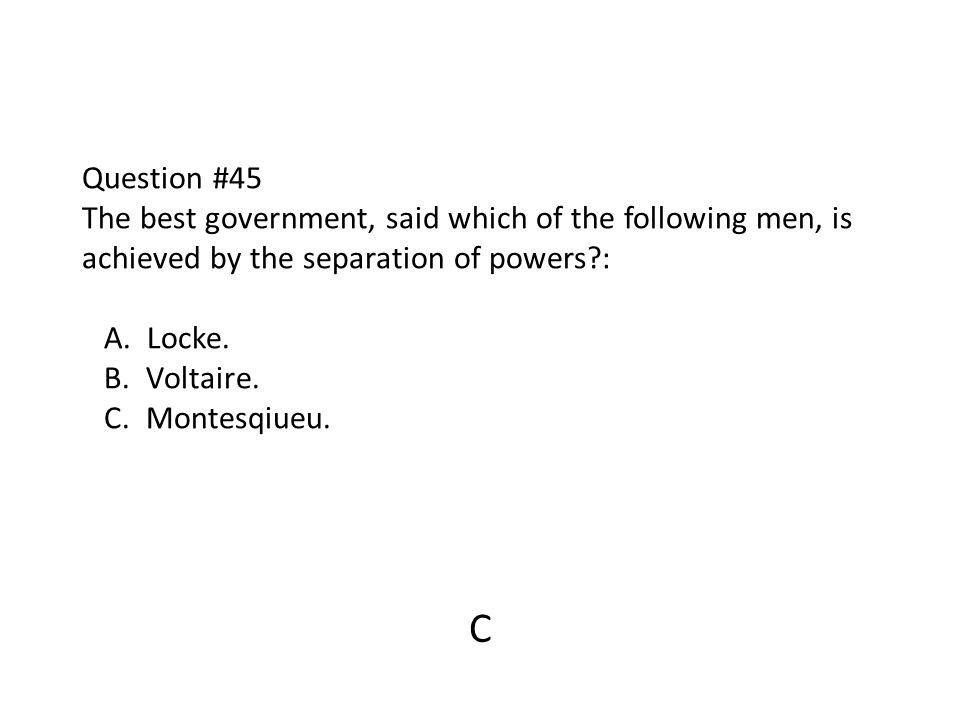 Question #45 The best government, said which of the following men, is achieved by the separation of powers?: A. Locke. B. Voltaire. C. Montesqiueu. C