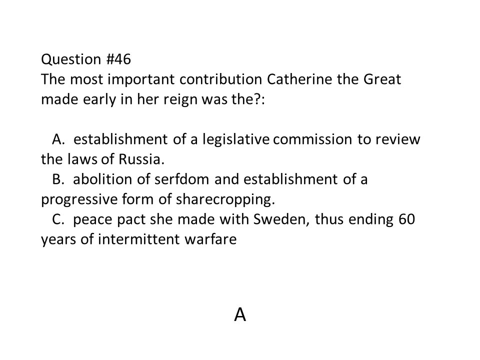 Question #46 The most important contribution Catherine the Great made early in her reign was the?: A. establishment of a legislative commission to rev