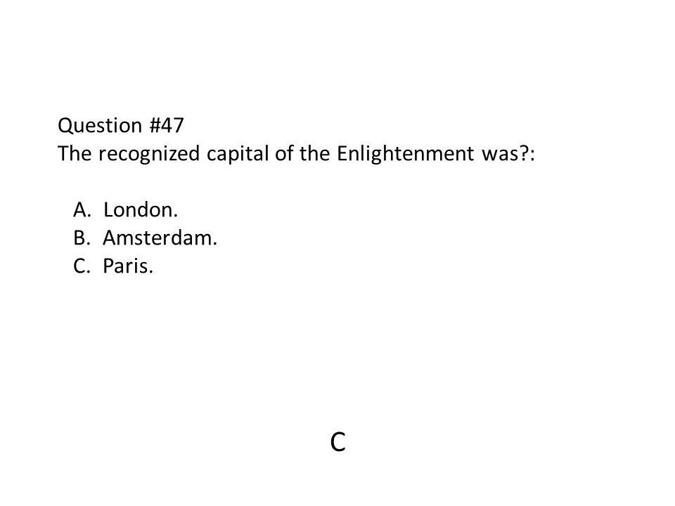 Question #47 The recognized capital of the Enlightenment was?: A. London. B. Amsterdam. C. Paris. C