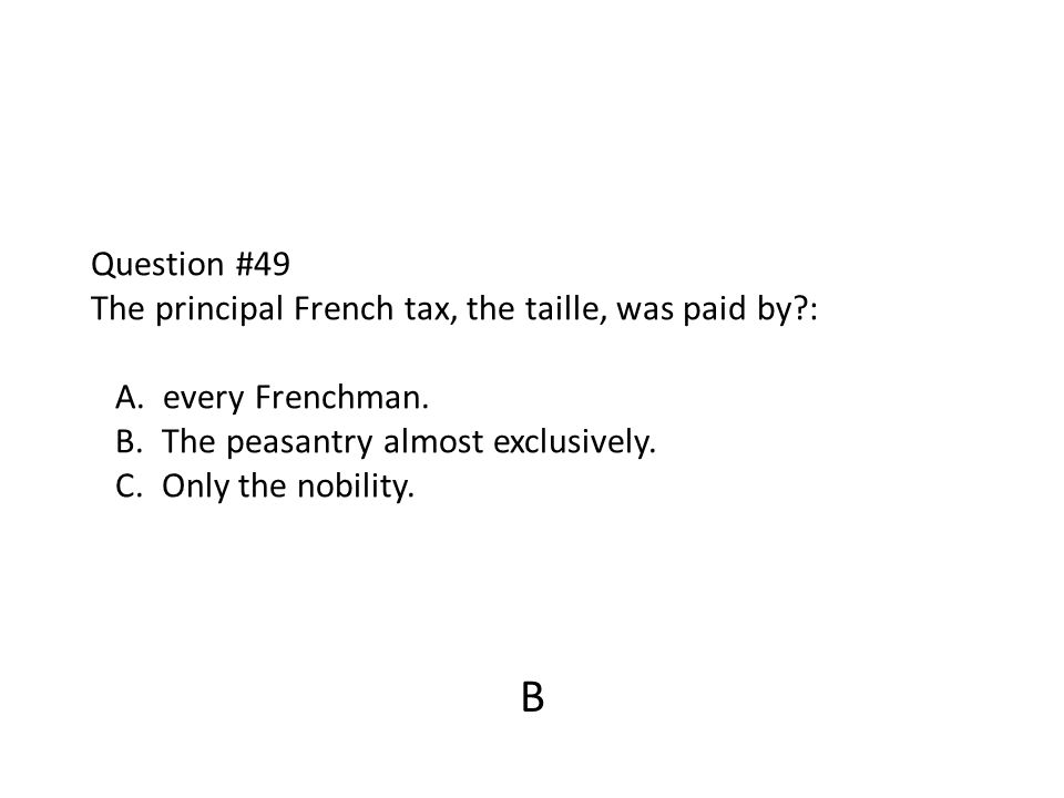 Question #49 The principal French tax, the taille, was paid by?: A. every Frenchman. B. The peasantry almost exclusively. C. Only the nobility. B
