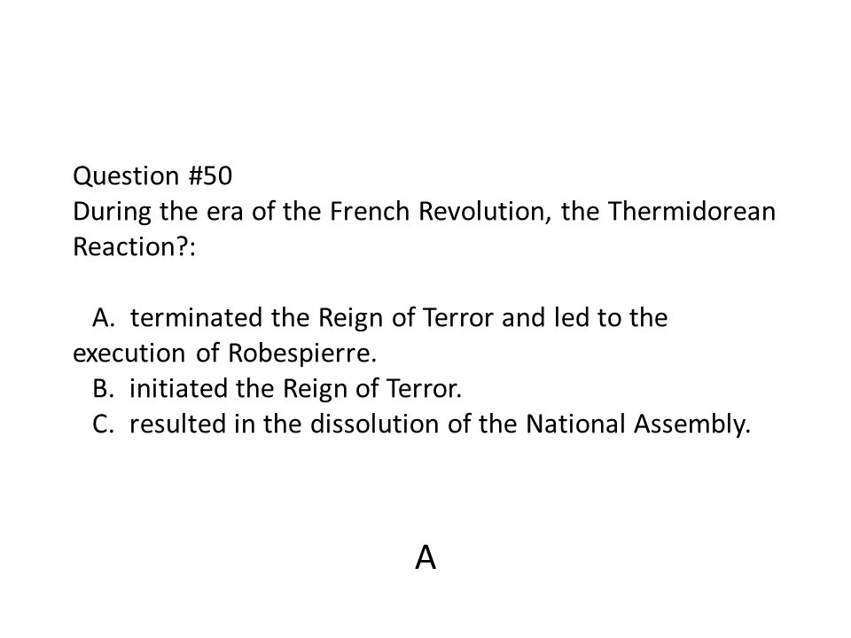 Question #50 During the era of the French Revolution, the Thermidorean Reaction?: A. terminated the Reign of Terror and led to the execution of Robesp