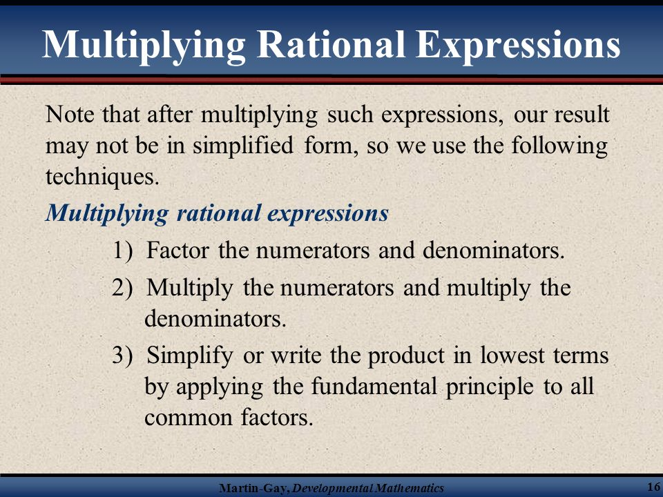 Martin-Gay, Developmental Mathematics 15 Multiplying Rational Expressions Multiplying rational expressions when P, Q, R, and S are polynomials with Q