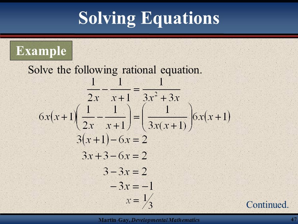 Martin-Gay, Developmental Mathematics 46 true Solve the following rational equation. Check in the original equation. Solving Equations Example