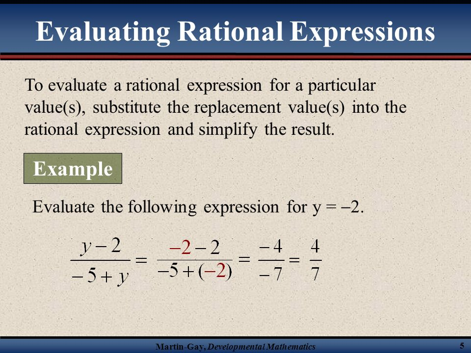 Martin-Gay, Developmental Mathematics 5 To evaluate a rational expression for a particular value(s), substitute the replacement value(s) into the rational expression and simplify the result.