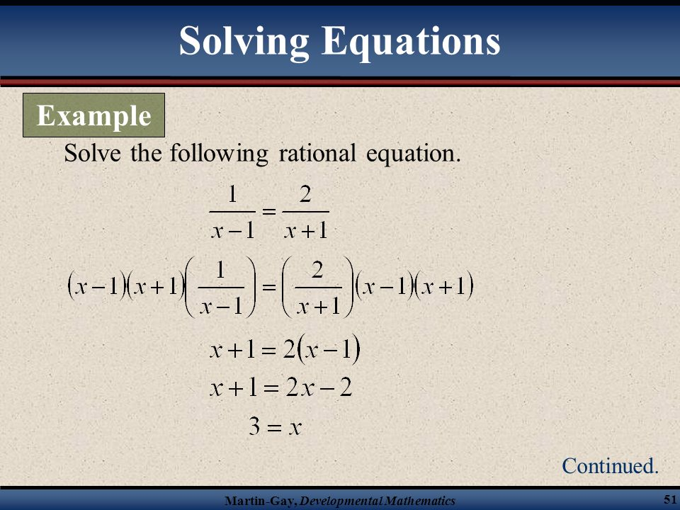 Martin-Gay, Developmental Mathematics 50 Substitute the value for x into the original equation, to check the solution. Solving Equations Example Conti