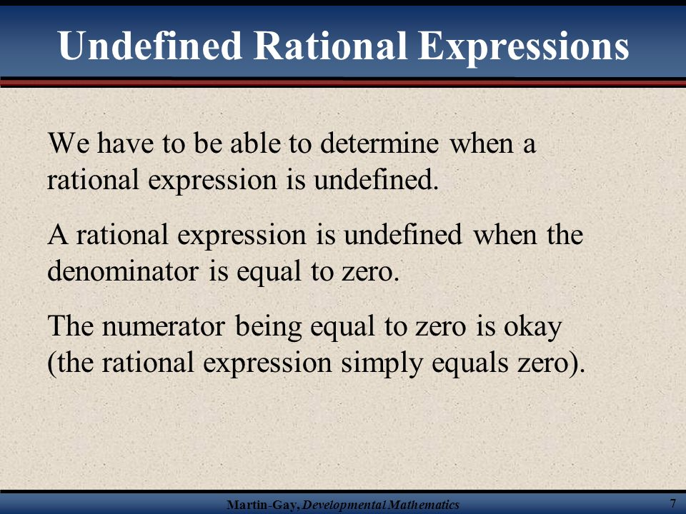 Martin-Gay, Developmental Mathematics 7 We have to be able to determine when a rational expression is undefined.