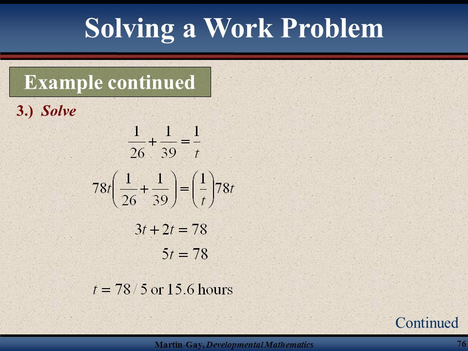 Martin-Gay, Developmental Mathematics 75 Continued Solving a Work Problem 2.) Translate Example continued Since the rate of the two roofers working to