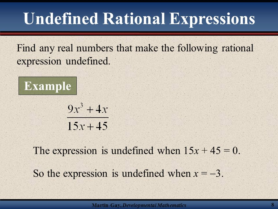 Martin-Gay, Developmental Mathematics 7 We have to be able to determine when a rational expression is undefined. A rational expression is undefined wh