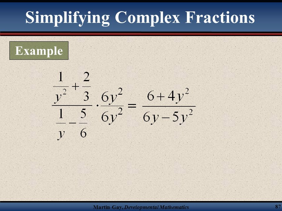 Martin-Gay, Developmental Mathematics 86 Method 2 for simplifying a complex fraction 1)Find the LCD of all the fractions in both the numerator and the