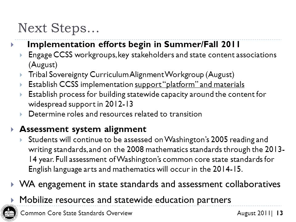 Common Core State Standards Overview August 2011| 13 Next Steps… Implementation efforts begin in Summer/Fall 2011 Engage CCSS workgroups, key stakeholders and state content associations (August) Tribal Sovereignty Curriculum Alignment Workgroup (August) Establish CCSS implementation support platform and materials Establish process for building statewide capacity around the content for widespread support in Determine roles and resources related to transition Assessment system alignment Students will continue to be assessed on Washingtons 2005 reading and writing standards, and on the 2008 mathematics standards through the year.
