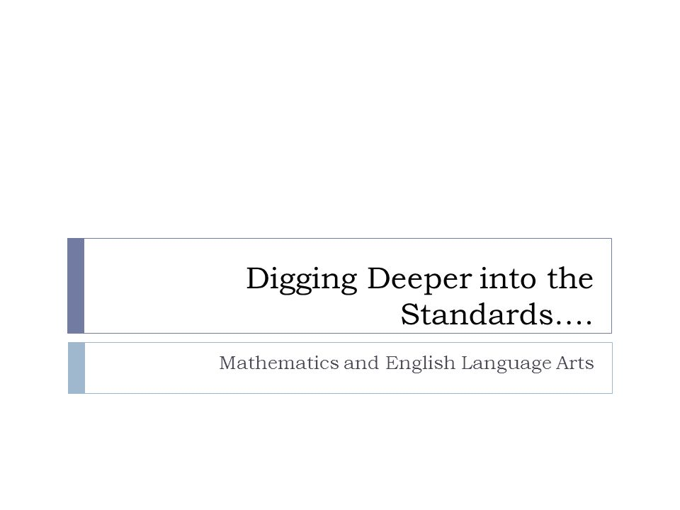 Digging Deeper into the Standards…. Mathematics and English Language Arts