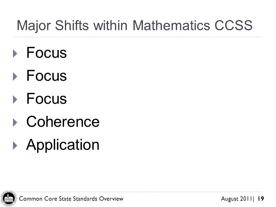 Common Core State Standards Overview August 2011| 19 Major Shifts within Mathematics CCSS Focus Coherence Application