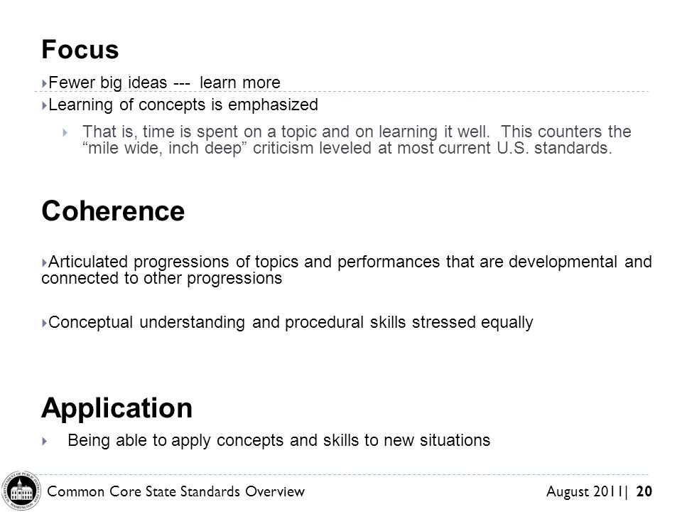 Common Core State Standards Overview August 2011| 20 Coherence Focus Fewer big ideas --- learn more Learning of concepts is emphasized That is, time is spent on a topic and on learning it well.