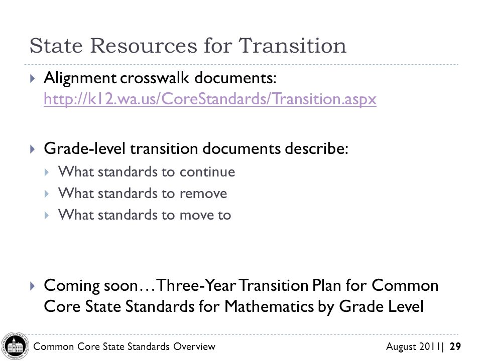 Common Core State Standards Overview August 2011| 29 State Resources for Transition Alignment crosswalk documents:     Grade-level transition documents describe: What standards to continue What standards to remove What standards to move to Coming soon…Three-Year Transition Plan for Common Core State Standards for Mathematics by Grade Level