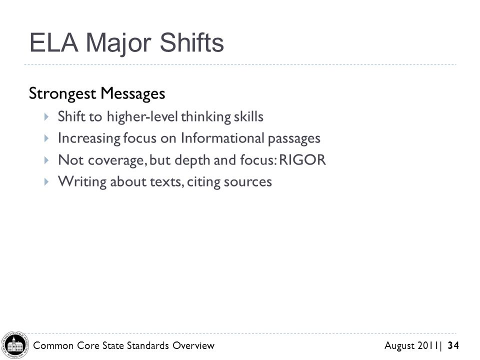 Common Core State Standards Overview August 2011| 34 ELA Major Shifts Strongest Messages Shift to higher-level thinking skills Increasing focus on Informational passages Not coverage, but depth and focus: RIGOR Writing about texts, citing sources