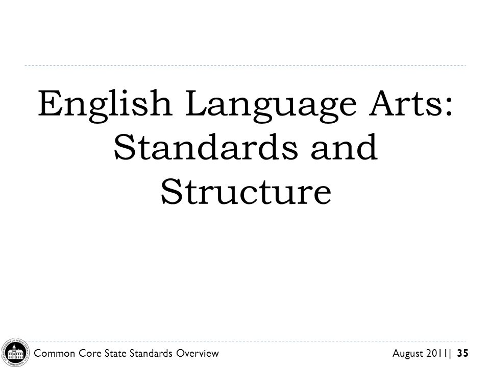 Common Core State Standards Overview August 2011| 35 English Language Arts: Standards and Structure