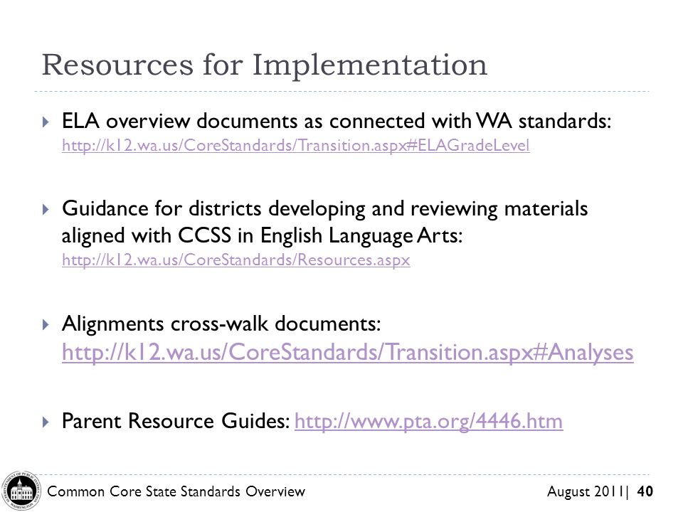 Common Core State Standards Overview August 2011| 40 Resources for Implementation ELA overview documents as connected with WA standards:     Guidance for districts developing and reviewing materials aligned with CCSS in English Language Arts:     Alignments cross-walk documents:     Parent Resource Guides: