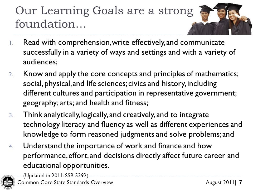 Common Core State Standards Overview August 2011| 7 Our Learning Goals are a strong foundation… 1.