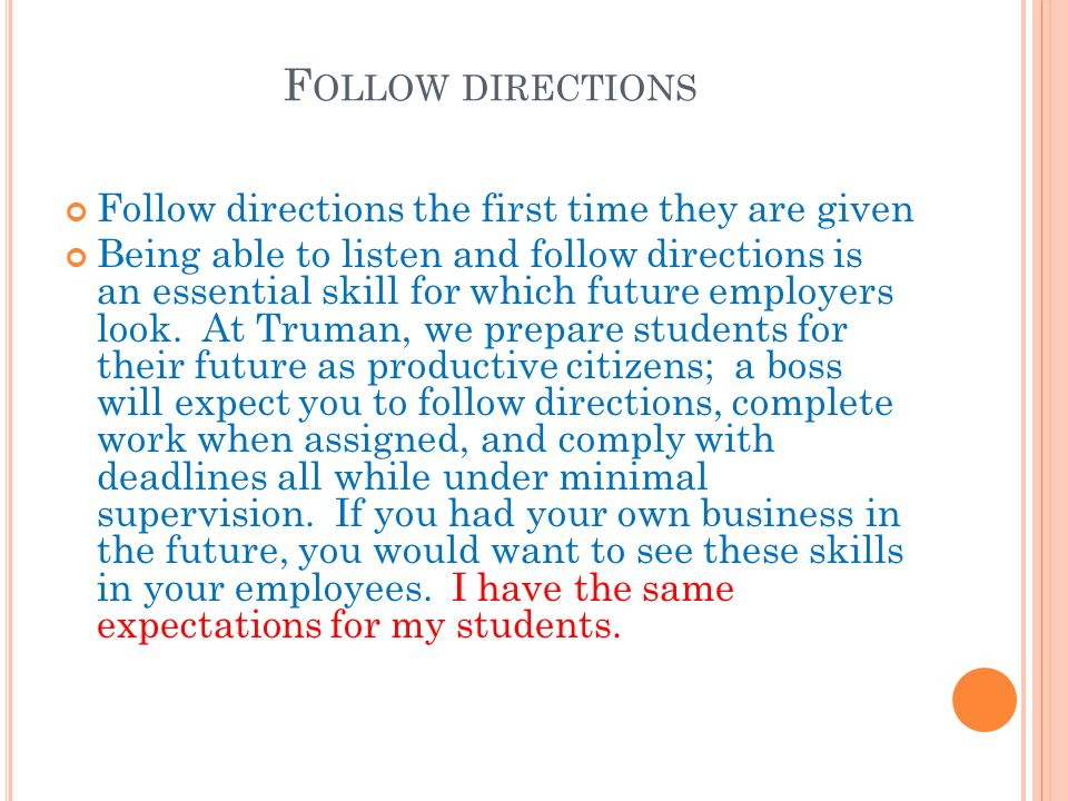 F OLLOW DIRECTIONS Follow directions the first time they are given Being able to listen and follow directions is an essential skill for which future employers look.