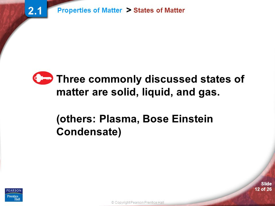 © Copyright Pearson Prentice Hall Slide 12 of 26 Properties of Matter > States of Matter Three commonly discussed states of matter are solid, liquid,