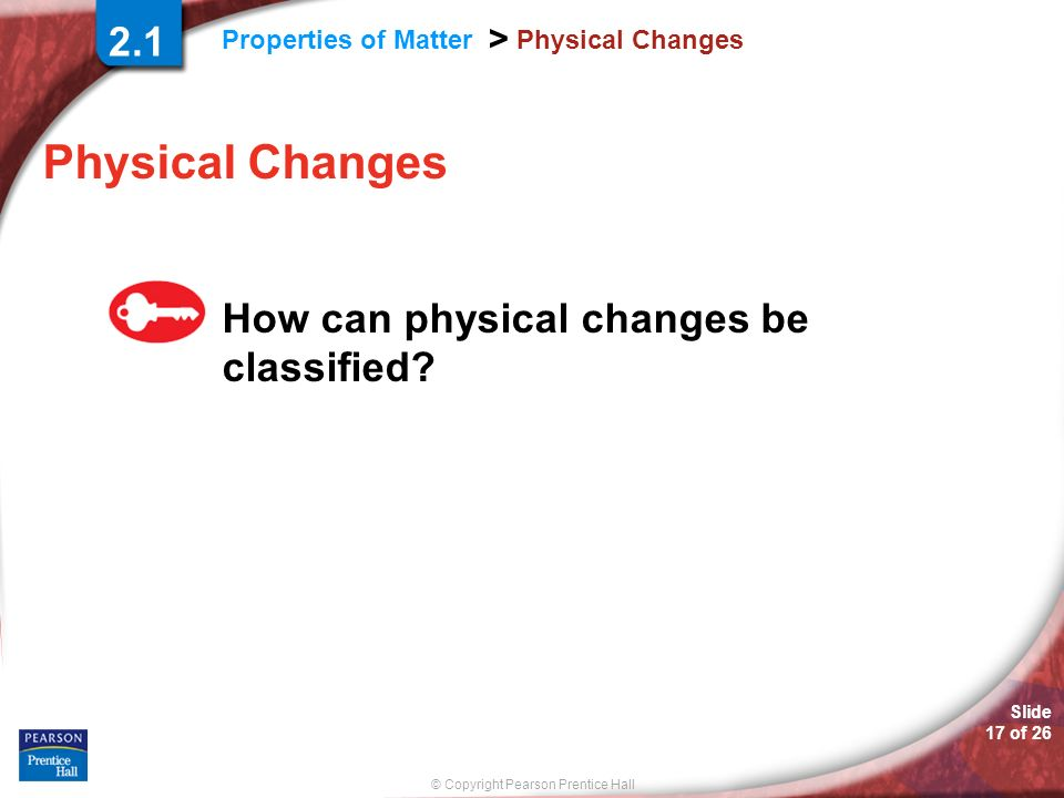 © Copyright Pearson Prentice Hall Properties of Matter > Slide 17 of 26 Physical Changes How can physical changes be classified? 2.1