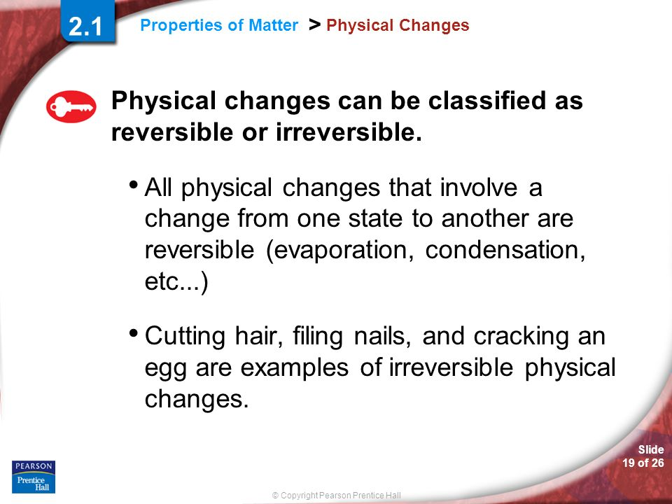 Slide 19 of 26 © Copyright Pearson Prentice Hall Properties of Matter > Physical Changes Physical changes can be classified as reversible or irreversi
