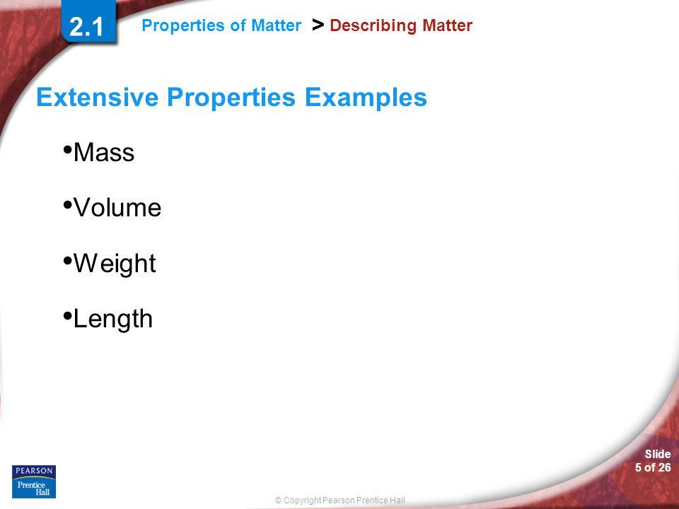 Slide 5 of 26 © Copyright Pearson Prentice Hall Properties of Matter > Describing Matter Extensive Properties Examples Mass Volume Weight Length 2.1