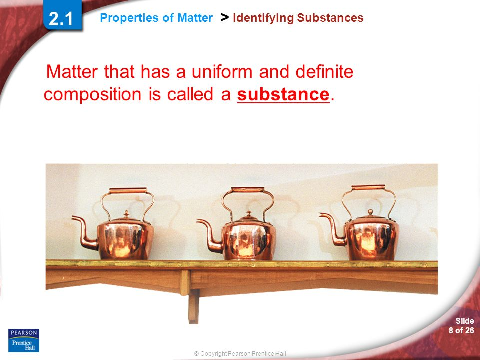 Slide 8 of 26 © Copyright Pearson Prentice Hall Properties of Matter > Identifying Substances Matter that has a uniform and definite composition is ca