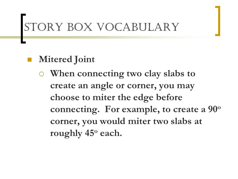 Mitered Joint When connecting two clay slabs to create an angle or corner, you may choose to miter the edge before connecting. For example, to create