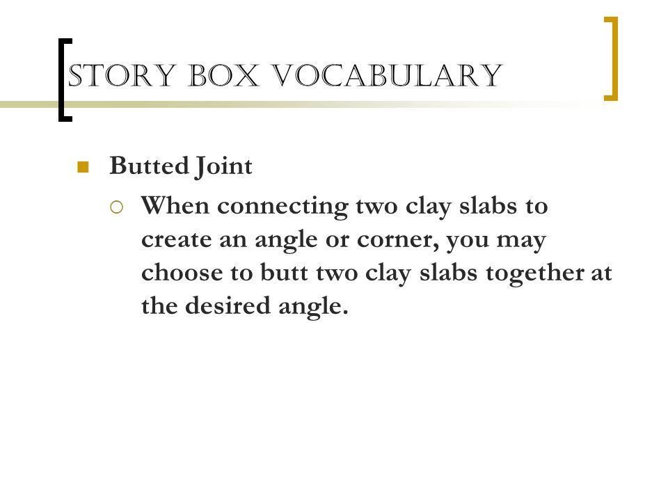Story Box Vocabulary Butted Joint When connecting two clay slabs to create an angle or corner, you may choose to butt two clay slabs together at the d