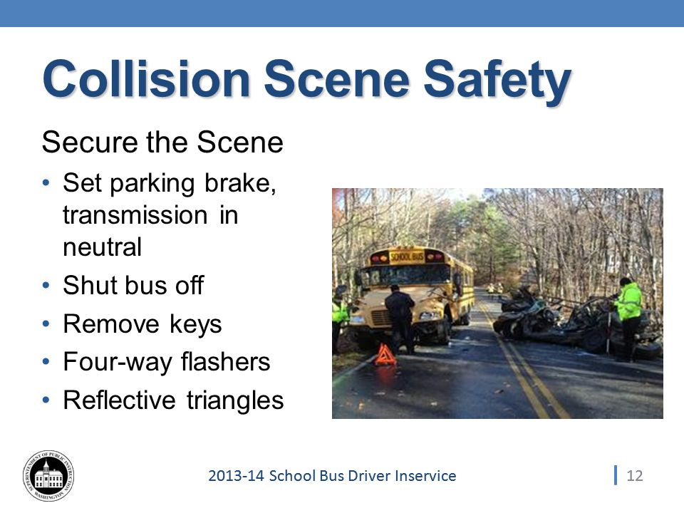 122013-14 School Bus Driver Inservice Collision Scene Safety Secure the Scene Set parking brake, transmission in neutral Shut bus off Remove keys Four-way flashers Reflective triangles 12