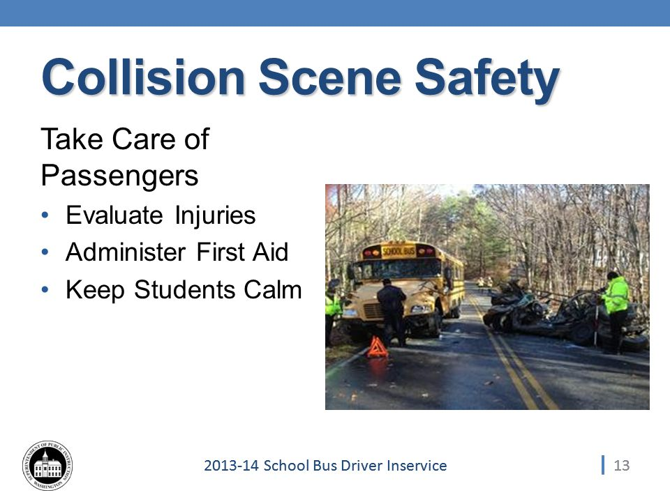 School Bus Driver Inservice Collision Scene Safety Take Care of Passengers Evaluate Injuries Administer First Aid Keep Students Calm 13