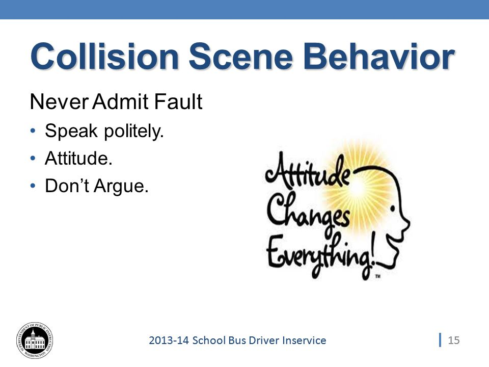 152013-14 School Bus Driver Inservice Collision Scene Behavior Never Admit Fault Speak politely.