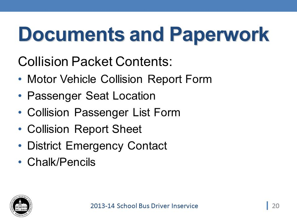 School Bus Driver Inservice Collision Packet Contents: Motor Vehicle Collision Report Form Passenger Seat Location Collision Passenger List Form Collision Report Sheet District Emergency Contact Chalk/Pencils 20 Documents and Paperwork
