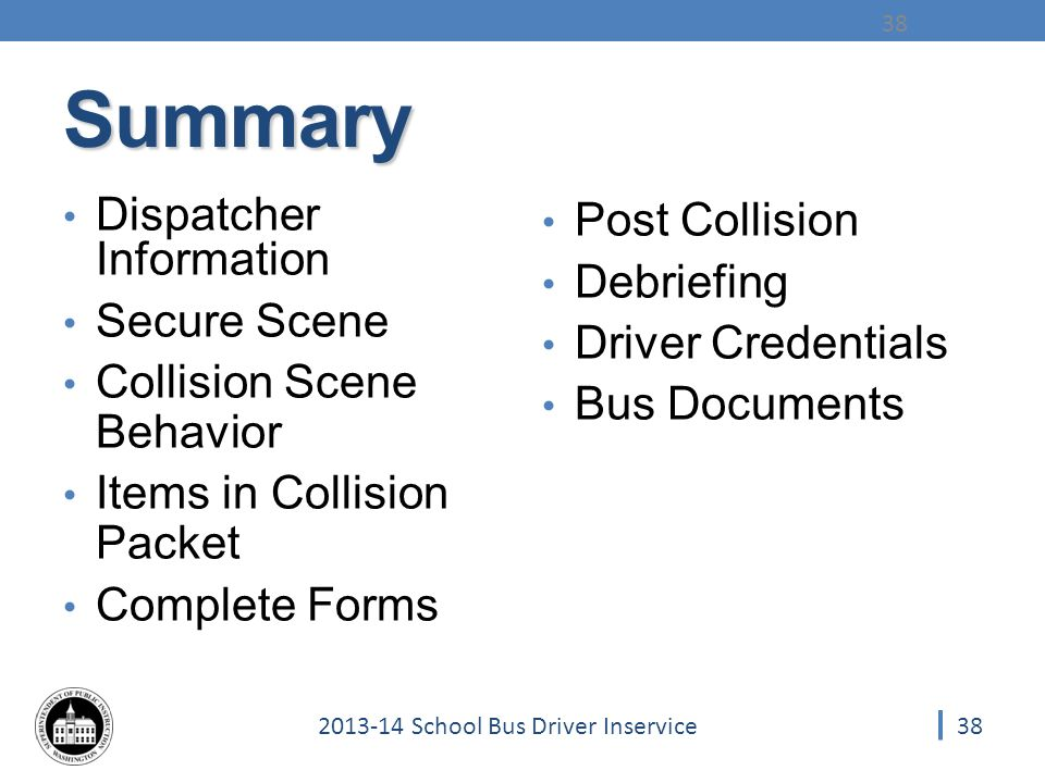 School Bus Driver Inservice Summary Dispatcher Information Secure Scene Collision Scene Behavior Items in Collision Packet Complete Forms Post Collision Debriefing Driver Credentials Bus Documents 38