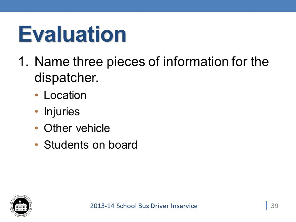 392013-14 School Bus Driver Inservice Evaluation 1.Name three pieces of information for the dispatcher.