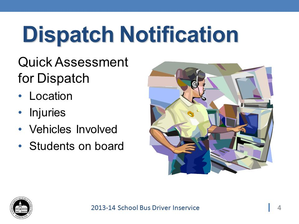 School Bus Driver Inservice Dispatch Notification Quick Assessment for Dispatch Location Injuries Vehicles Involved Students on board 4