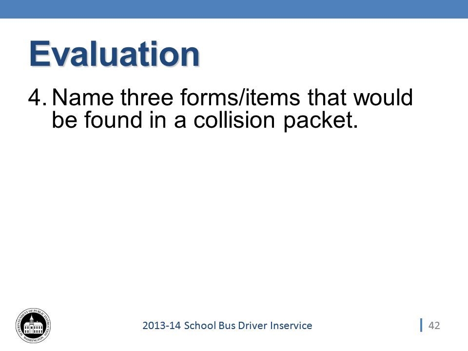 School Bus Driver Inservice Evaluation 4.Name three forms/items that would be found in a collision packet.