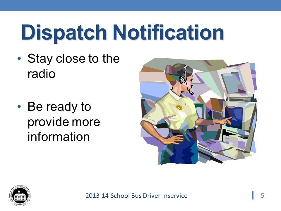 School Bus Driver Inservice Stay close to the radio Be ready to provide more information 5 Dispatch Notification