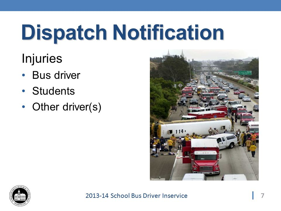 72013-14 School Bus Driver Inservice Injuries Bus driver Students Other driver(s) 7 Dispatch Notification