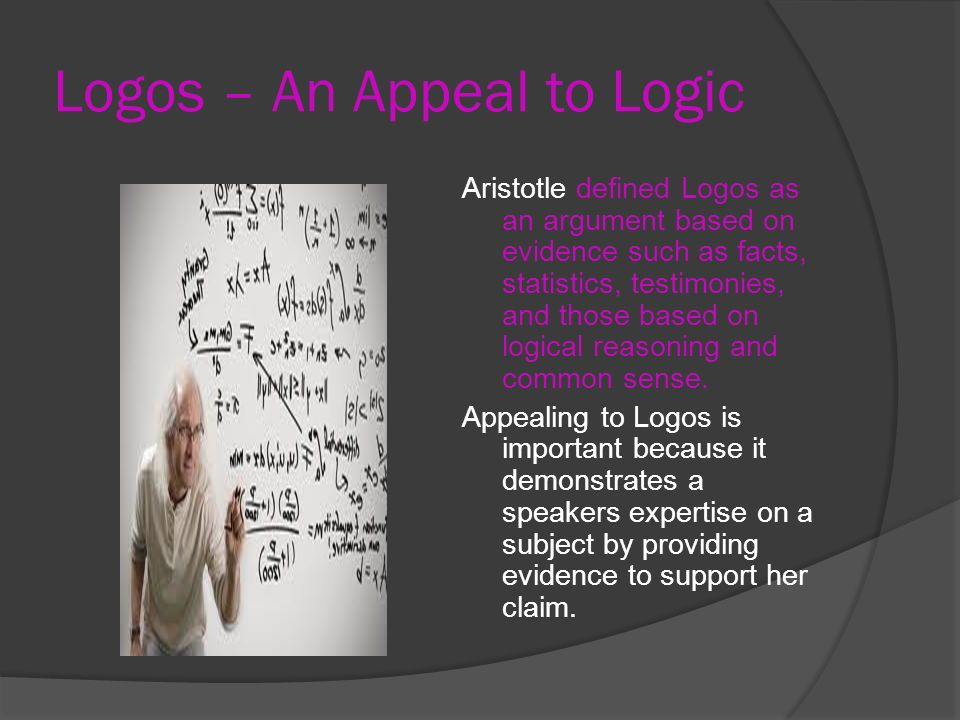 Logos – An Appeal to Logic Aristotle defined Logos as an argument based on evidence such as facts, statistics, testimonies, and those based on logical reasoning and common sense.