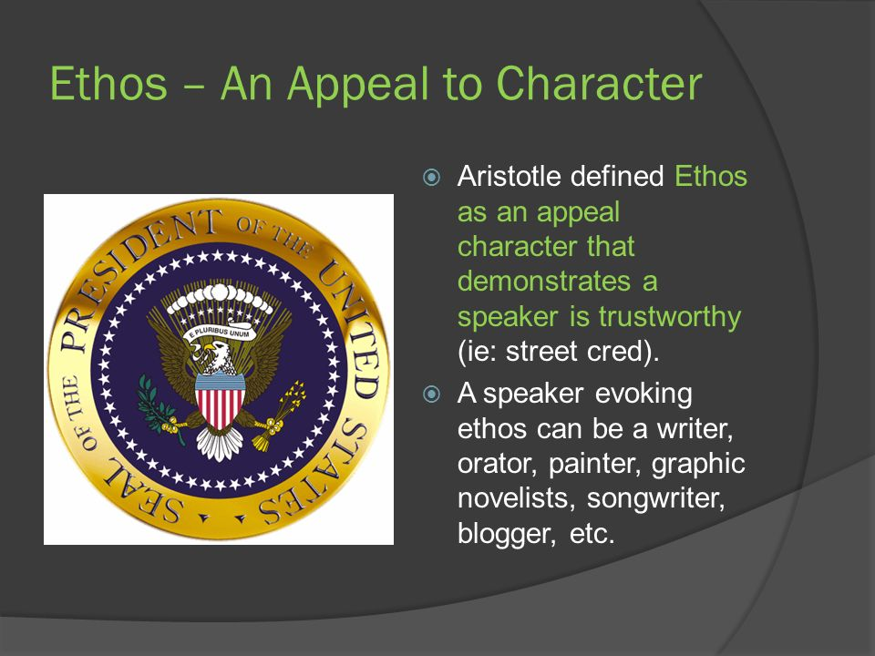 Ethos – An Appeal to Character Aristotle defined Ethos as an appeal character that demonstrates a speaker is trustworthy (ie: street cred).