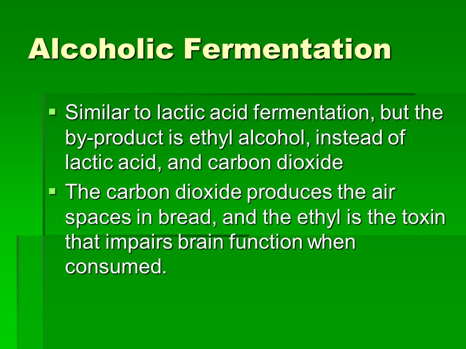Alcoholic Fermentation Similar to lactic acid fermentation, but the by-product is ethyl alcohol, instead of lactic acid, and carbon dioxide Similar to lactic acid fermentation, but the by-product is ethyl alcohol, instead of lactic acid, and carbon dioxide The carbon dioxide produces the air spaces in bread, and the ethyl is the toxin that impairs brain function when consumed.
