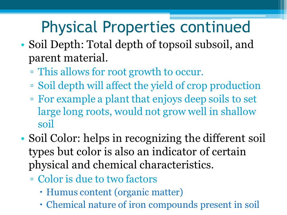Physical Properties continued Soil Depth: Total depth of topsoil subsoil, and parent material. This allows for root growth to occur. Soil depth will a