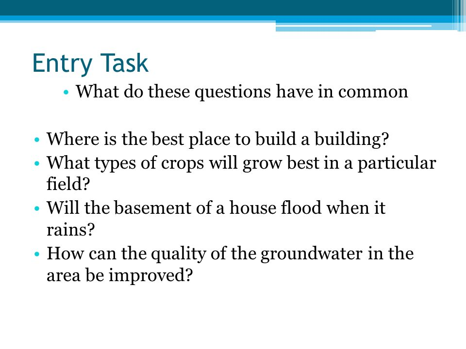 Entry Task What do these questions have in common Where is the best place to build a building? What types of crops will grow best in a particular fiel