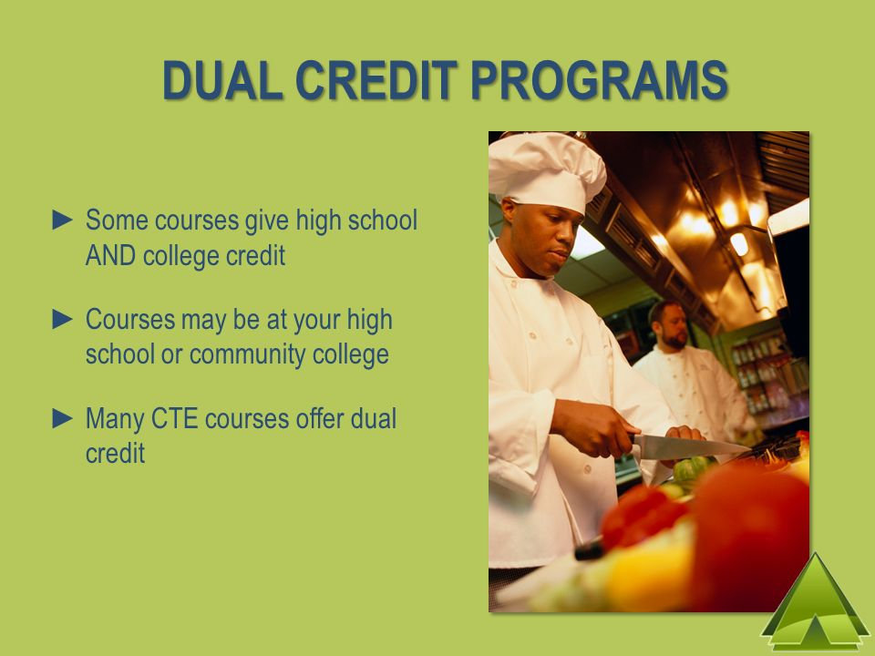 Some courses give high school AND college credit Courses may be at your high school or community college Many CTE courses offer dual credit DUAL CREDI